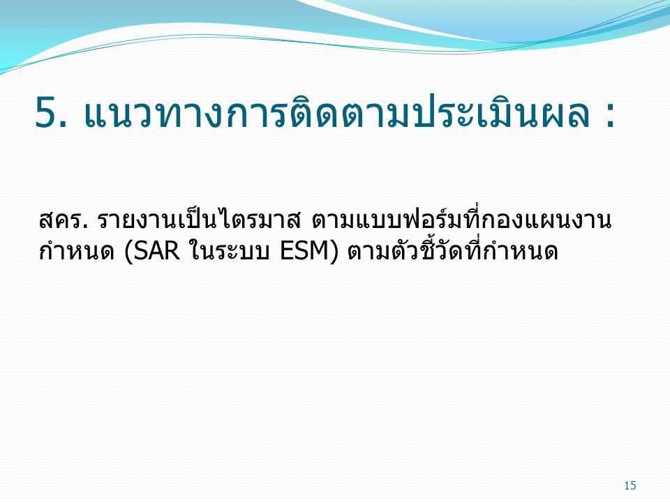 5. แนวทางการติดตามประเมินผล : สคร. รายงานเป็นไตรมาส ตามแบบฟอร์มที่กองแผนงาน กำหนด (SAR ในระบบ ESM) ตามตัวชี้วัดที่กำหนด 15