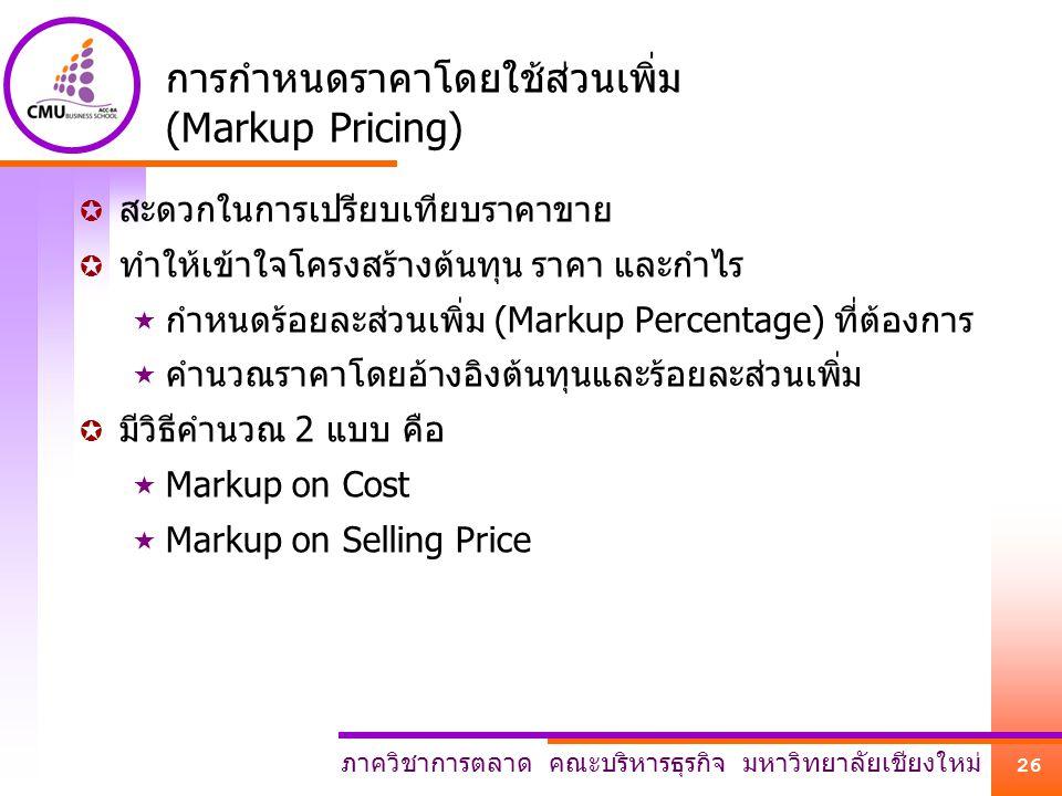 ภาควิชาการตลาด คณะบริหารธุรกิจ มหาวิทยาลัยเชียงใหม่ 26 การกำหนดราคาโดยใช้ส่วนเพิ่ม (Markup Pricing)  สะดวกในการเปรียบเทียบราคาขาย  ทำให้เข้าใจโครงสร