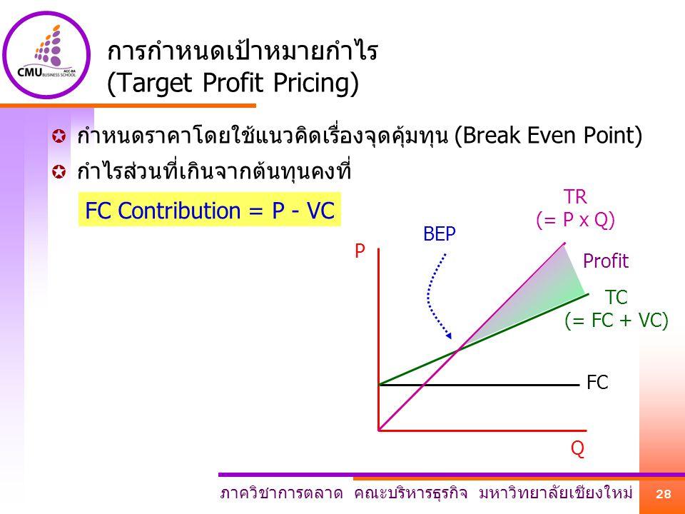 ภาควิชาการตลาด คณะบริหารธุรกิจ มหาวิทยาลัยเชียงใหม่ 28 การกำหนดเป้าหมายกำไร (Target Profit Pricing)  กำหนดราคาโดยใช้แนวคิดเรื่องจุดคุ้มทุน (Break Eve