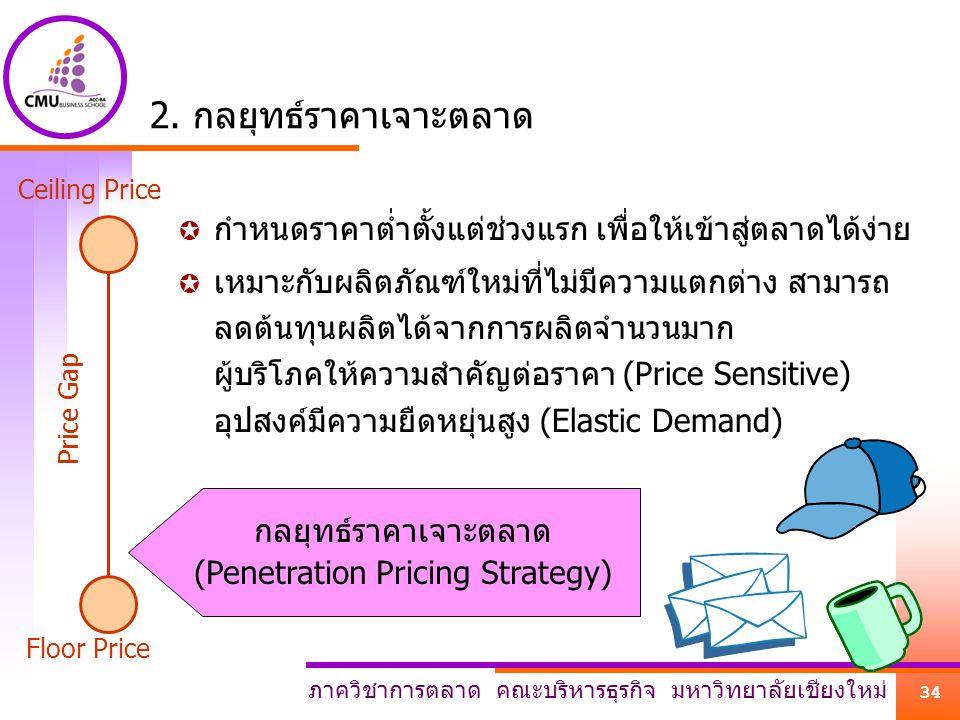 ภาควิชาการตลาด คณะบริหารธุรกิจ มหาวิทยาลัยเชียงใหม่ 34 กลยุทธ์ราคาเจาะตลาด (Penetration Pricing Strategy) 2. กลยุทธ์ราคาเจาะตลาด  กำหนดราคาต่ำตั้งแต่