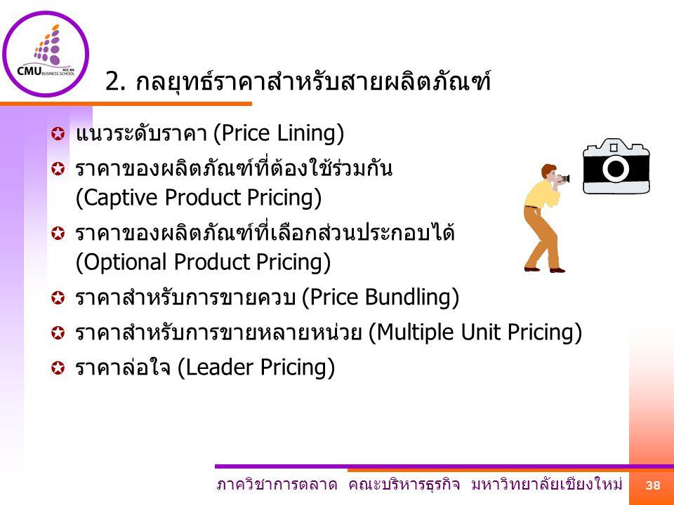 ภาควิชาการตลาด คณะบริหารธุรกิจ มหาวิทยาลัยเชียงใหม่ 38 2. กลยุทธ์ราคาสำหรับสายผลิตภัณฑ์  แนวระดับราคา (Price Lining)  ราคาของผลิตภัณฑ์ที่ต้องใช้ร่วม