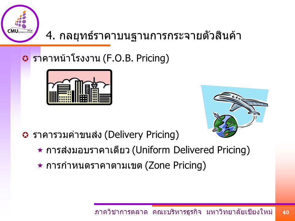 ภาควิชาการตลาด คณะบริหารธุรกิจ มหาวิทยาลัยเชียงใหม่ 40 4. กลยุทธ์ราคาบนฐานการกระจายตัวสินค้า  ราคาหน้าโรงงาน (F.O.B. Pricing)  ราคารวมค่าขนส่ง (Deli