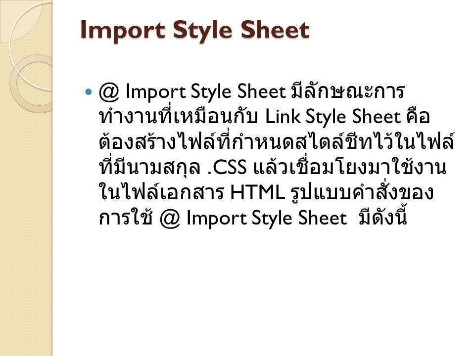 Import Style Sheet @ Import Style Sheet มีลักษณะการ ทำงานที่เหมือนกับ Link Style Sheet คือ ต้องสร้างไฟล์ที่กำหนดสไตล์ชีทไว้ในไฟล์ ที่มีนามสกุล.CSS แล้