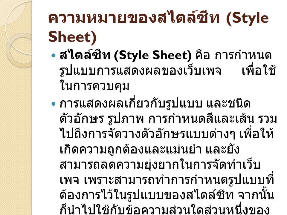 ความหมายของสไตล์ซีท (Style Sheet) สไตล์ซีท (Style Sheet) คือ การกำหนด รูปแบบการแสดงผลของเว็บเพจ เพื่อใช้ ในการควบคุม การแสดงผลเกี่ยวกับรูปแบบ และชนิด