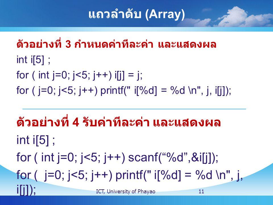 แถวลำดับ (Array) ตัวอย่างที่ 3 กำหนดค่าทีละค่า และแสดงผล int i[5] ; for ( int j=0; j<5; j++) i[j] = j; for ( j=0; j<5; j++) printf(