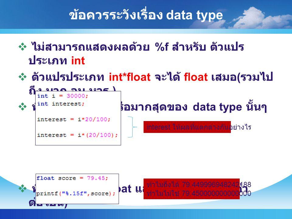 ข้อควรระวังเรื่อง data type  ไม่สามารถแสดงผลด้วย %f สำหรับ ตัวแปร ประเภท int  ตัวแปรประเภท int*float จะได้ float เสมอ ( รวมไป ถึง บวก ลบ หาร )  พึง