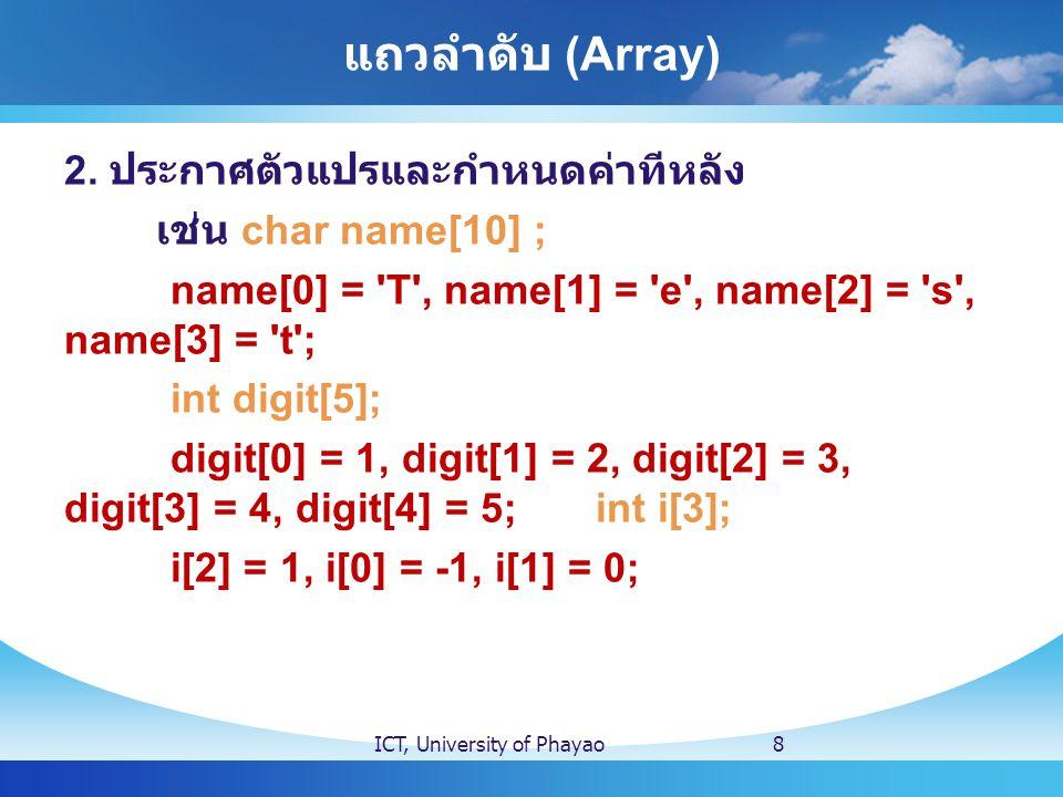 แถวลำดับ (Array) 2. ประกาศตัวแปรและกำหนดค่าทีหลัง เช่น char name[10] ; name[0] = 'T', name[1] = 'e', name[2] = 's', name[3] = 't'; int digit[5]; digit