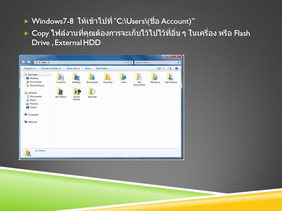  Windows7-8 ให้เข้าไปที่ C:\Users\( ชื่อ Account)  Copy ไฟล์งานที่คุณต้องการจะเก็บไว้ไปไว้ที่อื่น ๆ ในเครื่อง หรือ Flash Drive, External HDD