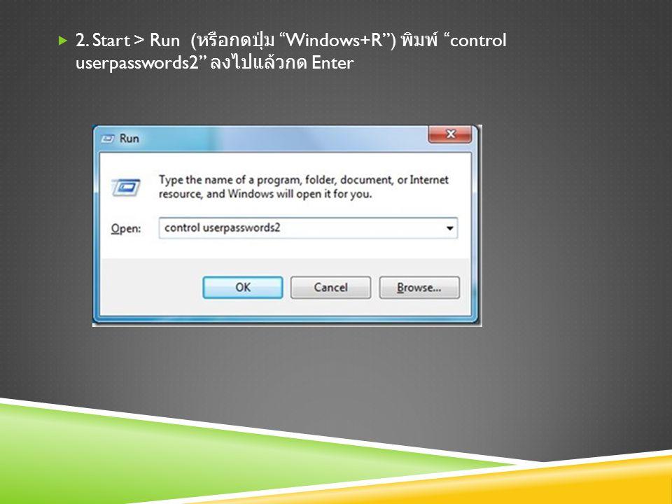  2. Start > Run ( หรือกดปุ่ม Windows+R ) พิมพ์ control userpasswords2 ลงไปแล้วกด Enter