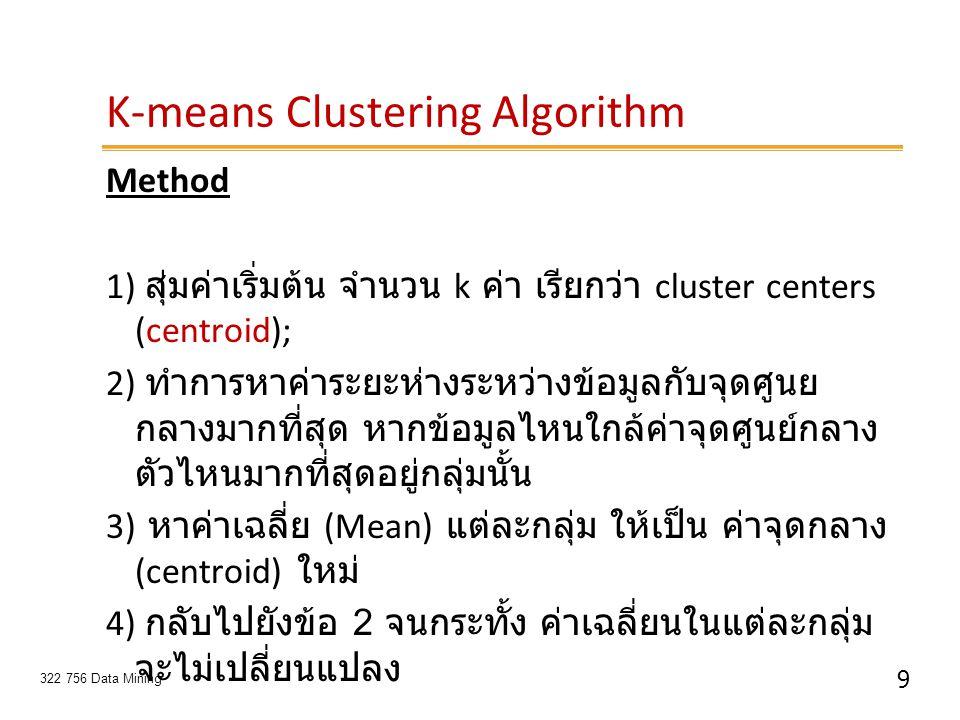 9 322 756 Data Mining K-means Clustering Algorithm Method 1) สุ่มค่าเริ่มต้น จำนวน k ค่า เรียกว่า cluster centers (centroid); 2) ทำการหาค่าระยะห่างระห