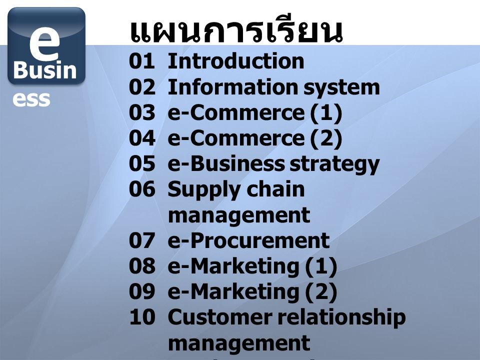 แผนการเรียน 01 Introduction 02Information system 03e-Commerce (1) 04e-Commerce (2) 05e-Business strategy 06Supply chain management 07e-Procurement 08e-Marketing (1) 09e-Marketing (2) 10Customer relationship management 11Implementation 12Group presentation e Busin ess