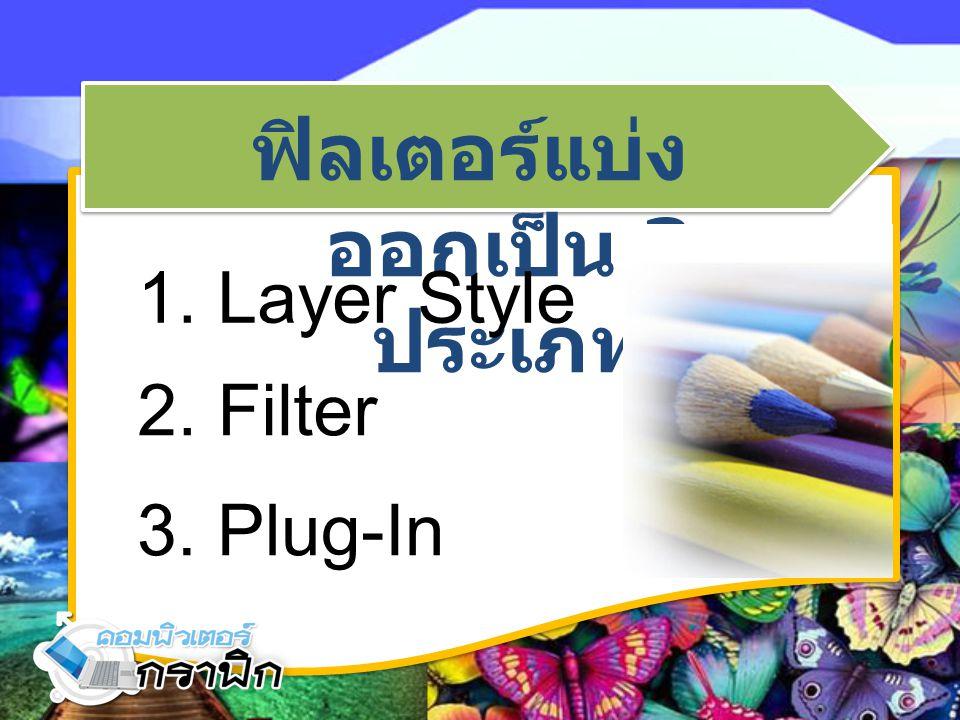 ฟิลเตอร์แบ่ง ออกเป็น 3 ประเภท 2. Filter 1. Layer Style 3. Plug-In