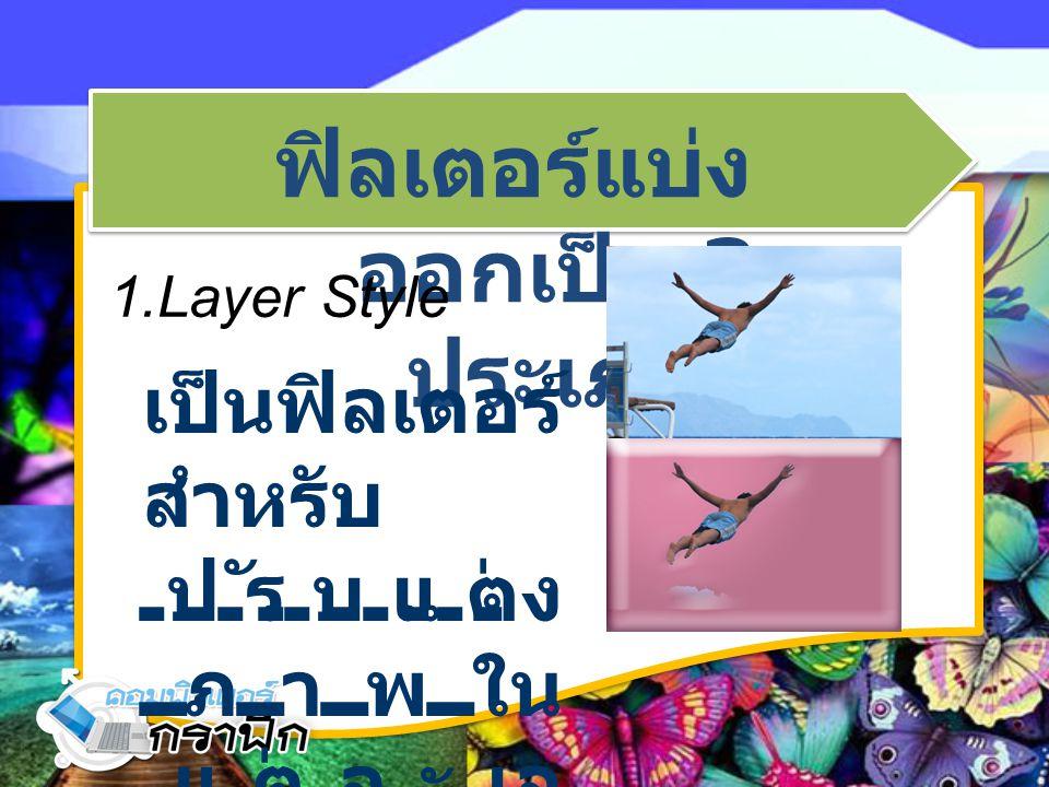 ฟิลเตอร์แบ่ง ออกเป็น 3 ประเภท 1.Layer Style เป็นฟิลเตอร์ สำหรับ ปรับแต่ง ภาพใน แต่ละเล เยอร์