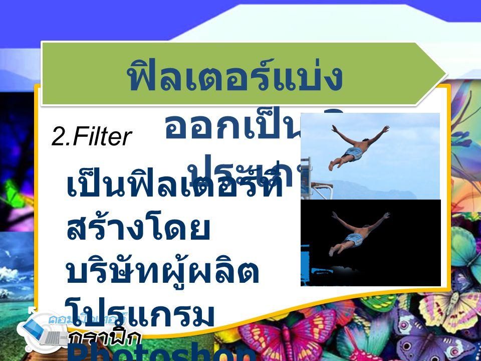 ฟิลเตอร์แบ่ง ออกเป็น 3 ประเภท 2.Filter เป็นฟิลเตอร์ที่ สร้างโดย บริษัทผู้ผลิต โปรแกรม Photoshop