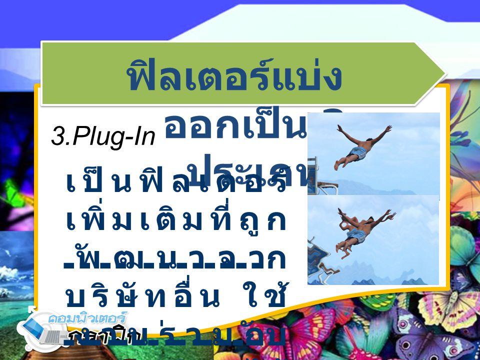 ฟิลเตอร์แบ่ง ออกเป็น 3 ประเภท 3.Plug-In เป็นฟิลเตอร์ เพิ่มเติมที่ถูก พัฒนาจาก บริษัทอื่น ใช้ งานร่วมกับ Photoshop ได้