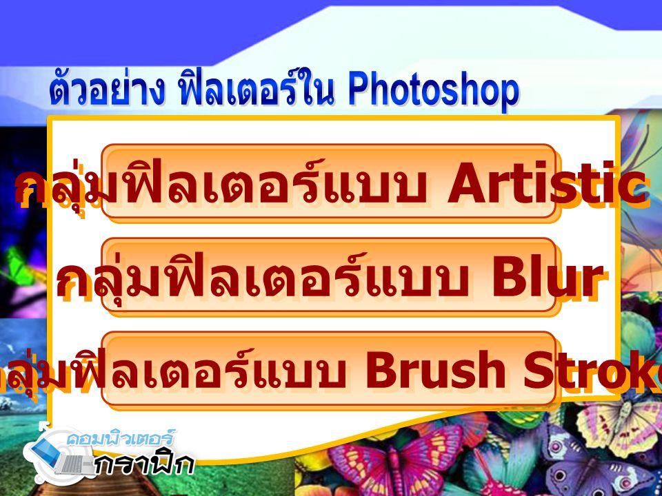 กลุ่มฟิลเตอร์แบบ Artistic กลุ่มฟิลเตอร์แบบ Blur กลุ่มฟิลเตอร์แบบ Brush Stroke