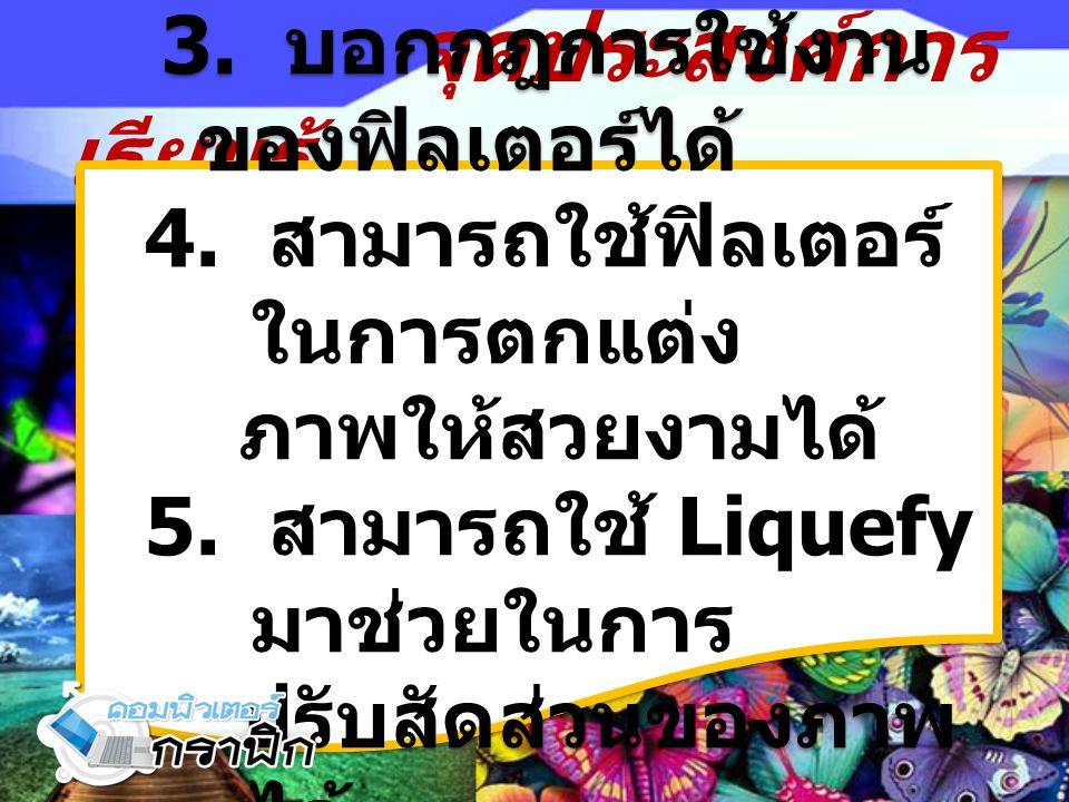 จุดประสงค์การ เรียนรู้ 3. บอกกฎการใช้งาน ของฟิลเตอร์ได้ 4. สามารถใช้ฟิลเตอร์ ในการตกแต่ง ภาพให้สวยงามได้ 5. สามารถใช้ Liquefy มาช่วยในการ ปรับสัดส่วนข