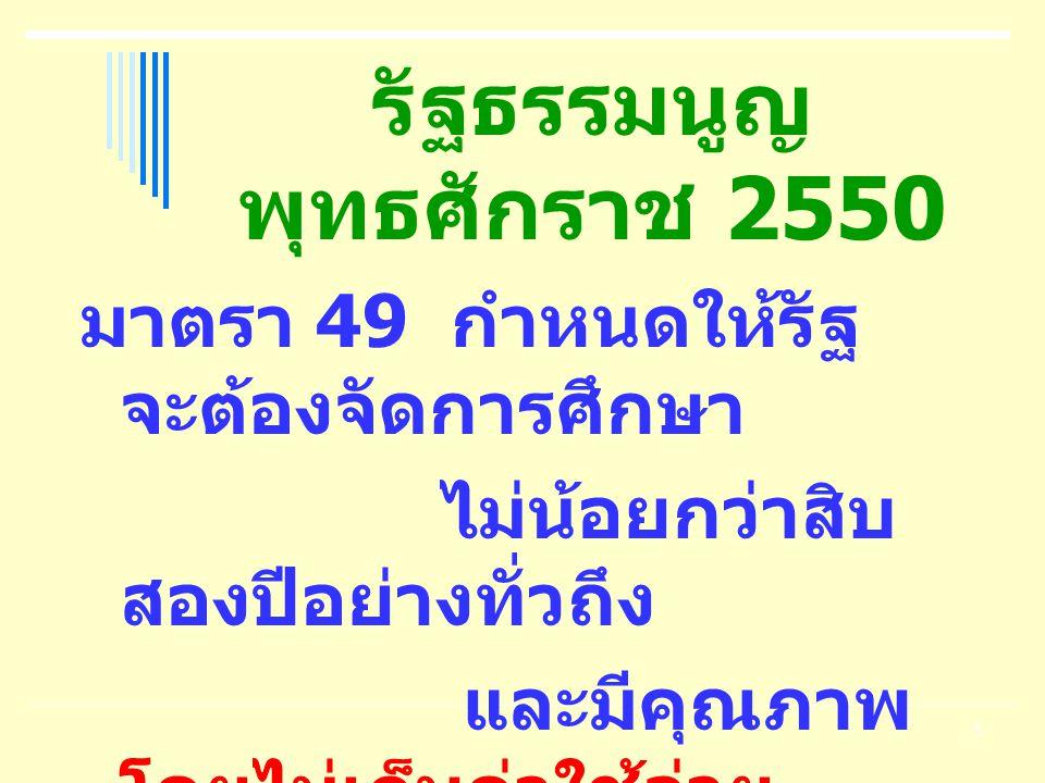 5 รัฐธรรมนูญ พุทธศักราช 2550 มาตรา 49 กำหนดให้รัฐ จะต้องจัดการศึกษา ไม่น้อยกว่าสิบ สองปีอย่างทั่วถึง และมีคุณภาพ โดยไม่เก็บค่าใช้จ่าย
