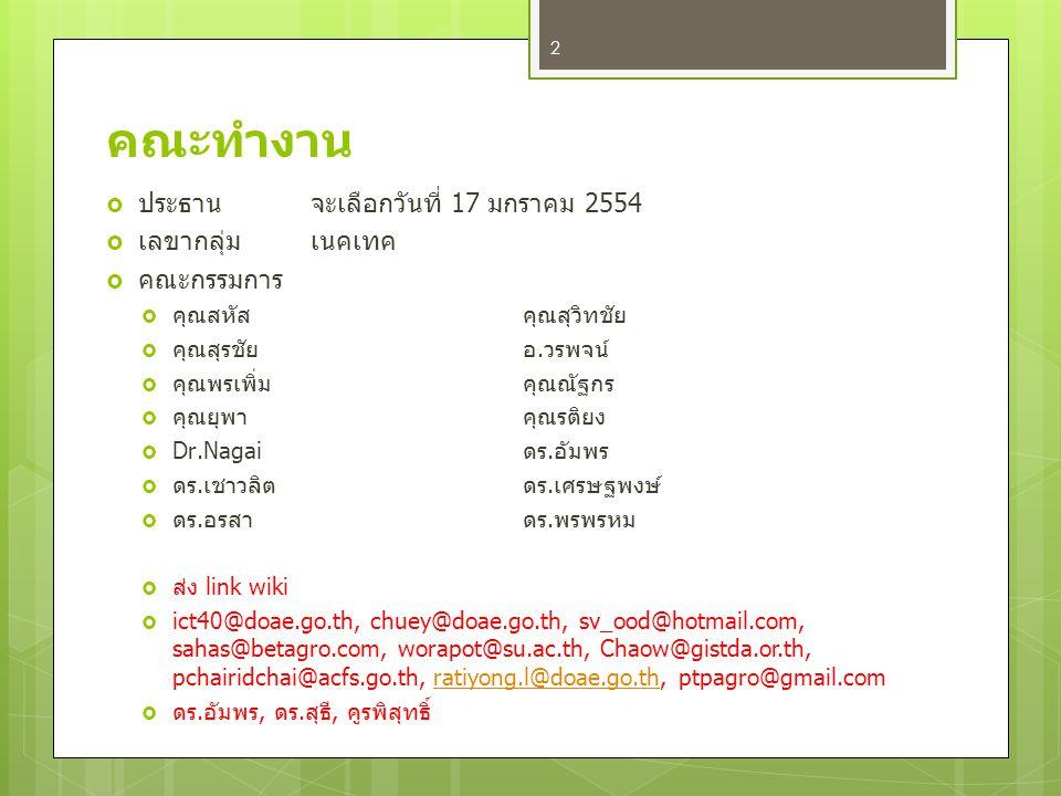 คณะทำงาน  ประธานจะเลือกวันที่ 17 มกราคม 2554  เลขากลุ่มเนคเทค  คณะกรรมการ  คุณสหัสคุณสุวิทชัย  คุณสุรชัยอ.วรพจน์  คุณพรเพิ่มคุณณัฐกร  คุณยุพาคุณรติยง  Dr.Nagaiดร.อัมพร  ดร.เชาวลิตดร.เศรษฐพงษ์  ดร.อรสาดร.พรพรหม  ส่ง link wiki  ict40@doae.go.th, chuey@doae.go.th, sv_ood@hotmail.com, sahas@betagro.com, worapot@su.ac.th, Chaow@gistda.or.th, pchairidchai@acfs.go.th, ratiyong.l@doae.go.th, ptpagro@gmail.comratiyong.l@doae.go.th  ดร.อัมพร, ดร.สุธี, คูรพิสุทธิ์ 2