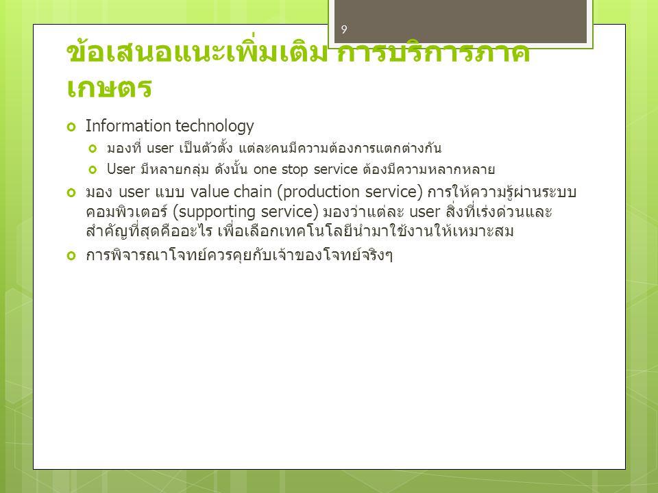 ข้อเสนอแนะเพิ่มเติม การบริการภาค เกษตร  Information technology  มองที่ user เป็นตัวตั้ง แต่ละคนมีความต้องการแตกต่างกัน  User มีหลายกลุ่ม ดังนั้น one stop service ต้องมีความหลากหลาย  มอง user แบบ value chain (production service) การให้ความรู้ผ่านระบบ คอมพิวเตอร์ (supporting service) มองว่าแต่ละ user สิ่งที่เร่งด่วนและ สำคัญที่สุดคืออะไร เพื่อเลือกเทคโนโลยีนำมาใช้งานให้เหมาะสม  การพิจารณาโจทย์ควรคุยกับเจ้าของโจทย์จริงๆ 9