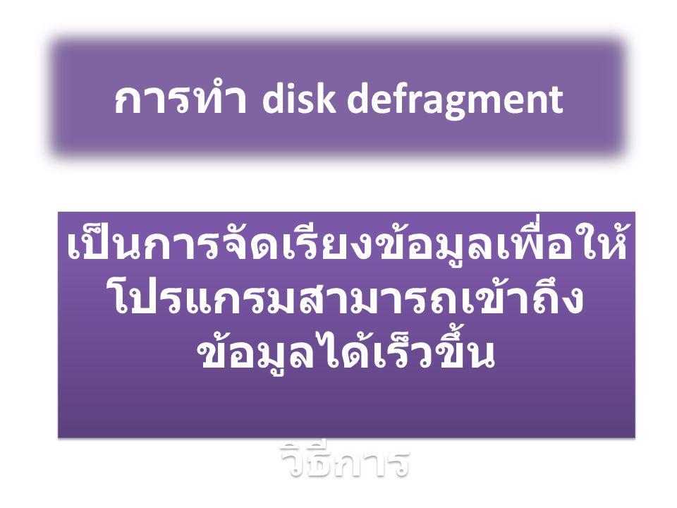 การทำ disk defragment เป็นการจัดเรียงข้อมูลเพื่อให้ โปรแกรมสามารถเข้าถึง ข้อมูลได้เร็วขึ้น วิธีการ เป็นการจัดเรียงข้อมูลเพื่อให้ โปรแกรมสามารถเข้าถึง ข้อมูลได้เร็วขึ้น วิธีการ