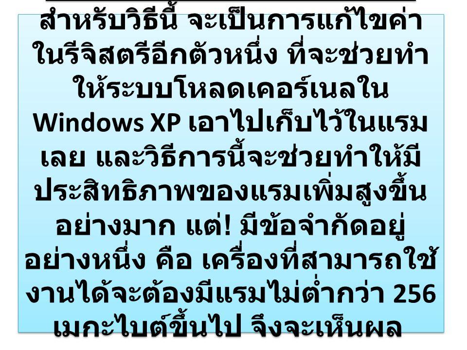 การเพิ่มประสิทธิภาพของแรม สำหรับวิธีนี้ จะเป็นการแก้ไขค่า ในรีจิสตรีอีกตัวหนึ่ง ที่จะช่วยทำ ให้ระบบโหลดเคอร์เนลใน Windows XP เอาไปเก็บไว้ในแรม เลย และวิธีการนี้จะช่วยทำให้มี ประสิทธิภาพของแรมเพิ่มสูงขึ้น อย่างมาก แต่ .