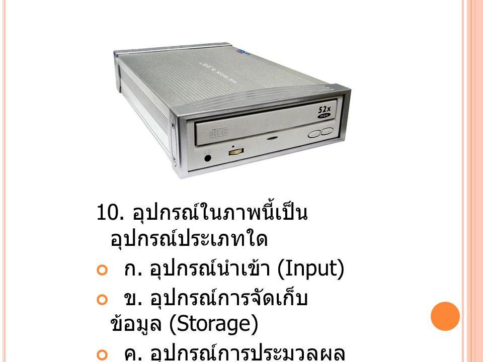 10.อุปกรณ์ในภาพนี้เป็น อุปกรณ์ประเภทใด ก. อุปกรณ์นำเข้า (Input) ข.