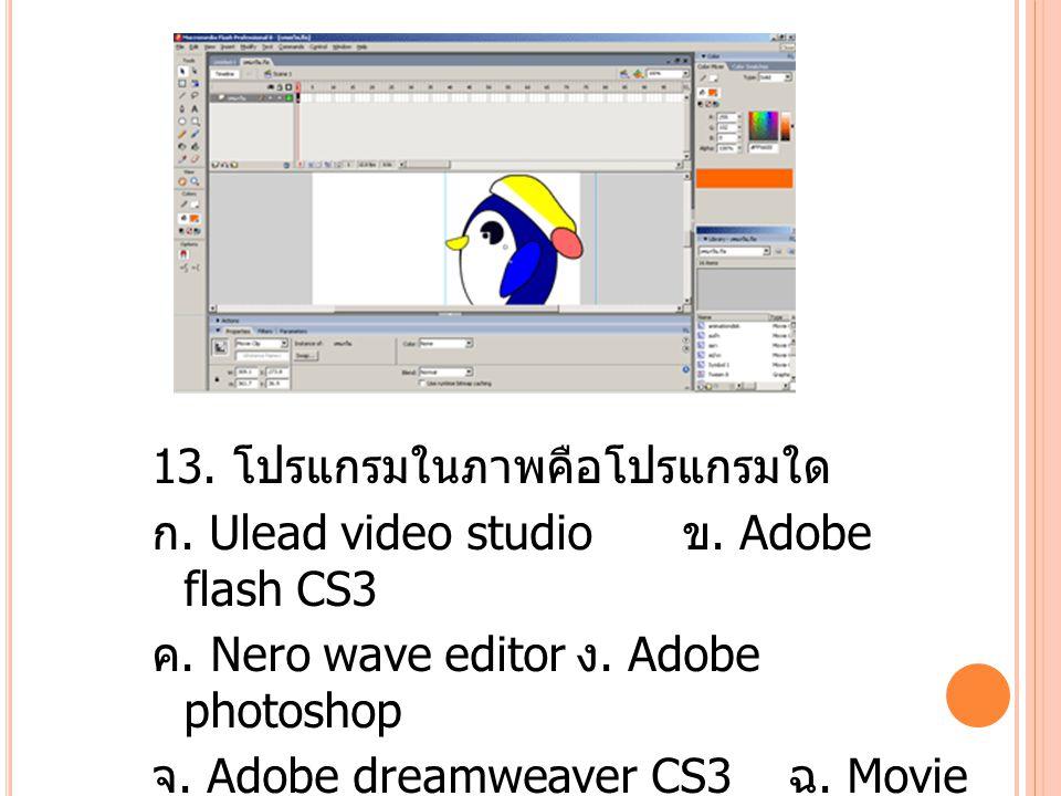 13.โปรแกรมในภาพคือโปรแกรมใด ก. Ulead video studio ข.
