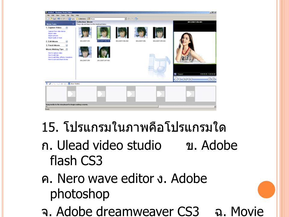 15.โปรแกรมในภาพคือโปรแกรมใด ก. Ulead video studio ข.