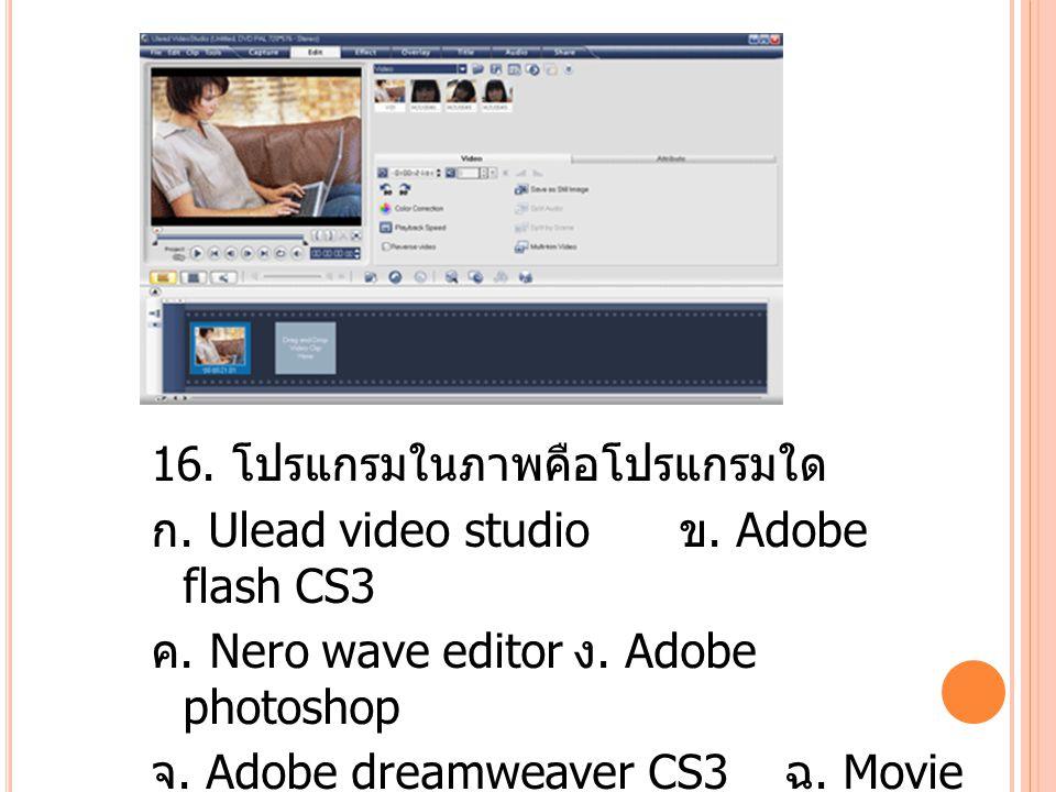 16.โปรแกรมในภาพคือโปรแกรมใด ก. Ulead video studio ข.
