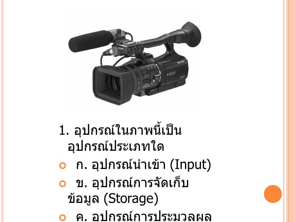 1.อุปกรณ์ในภาพนี้เป็น อุปกรณ์ประเภทใด ก. อุปกรณ์นำเข้า (Input) ข.