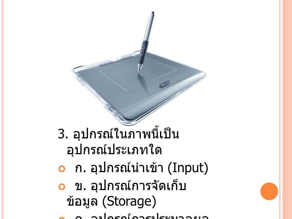 3.อุปกรณ์ในภาพนี้เป็น อุปกรณ์ประเภทใด ก. อุปกรณ์นำเข้า (Input) ข.