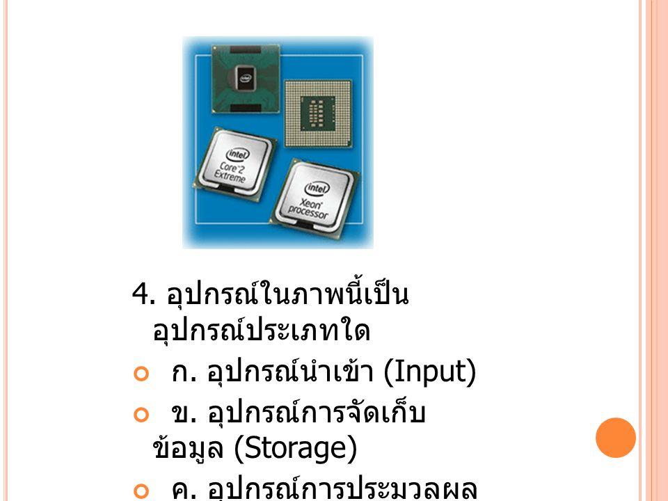 5.อุปกรณ์ในภาพนี้เป็น อุปกรณ์ประเภทใด ก. อุปกรณ์นำเข้า (Input) ข.
