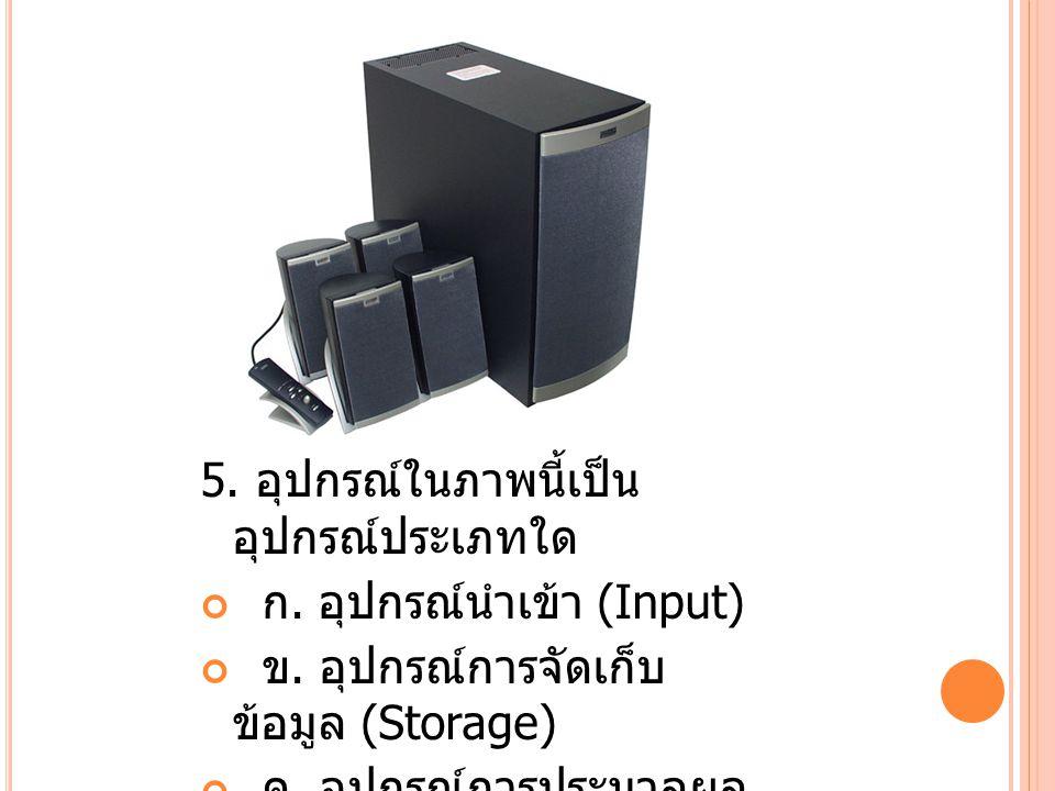 6.อุปกรณ์ในภาพนี้เป็น อุปกรณ์ประเภทใด ก. อุปกรณ์นำเข้า (Input) ข.