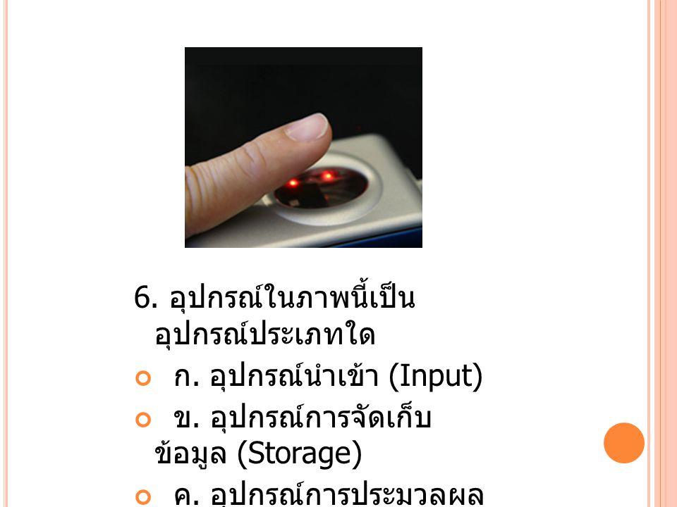 7.อุปกรณ์ในภาพนี้เป็น อุปกรณ์ประเภทใด ก. อุปกรณ์นำเข้า (Input) ข.