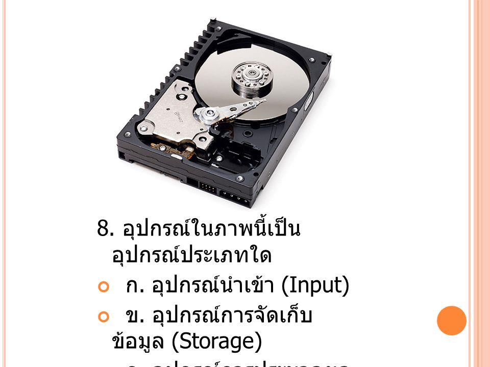 8.อุปกรณ์ในภาพนี้เป็น อุปกรณ์ประเภทใด ก. อุปกรณ์นำเข้า (Input) ข.