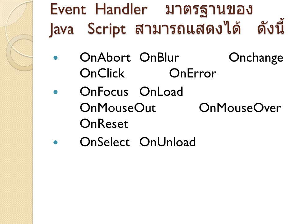 ค่า Object ในจาวาสคริปท์ที่มีผล มาจาก Event Handler Object ต่าง ๆ ที่มีคุณสมบัติใช้ งานกับเหตุการณ์ต่าง ๆ ของจา วาสคริปท์มี ดังนี้ ObjectEvent Handler ButtonOnClick ResetOnClick SubmitOnClick RadioOnClick CheckBoxOnClick LinkOnClick, OnMouseOver, OnMouseOut FormOnSubmit, OnReset TextOnChange, OnFocus, Onblur, OnSelect TextareaOnChange, OnFocus, OnBlur, OnSelect SelectOnChange, OnFocus, OnBlur, OnSelect ImageOnAbort, OnError AreaOnClick, OnMouseOver, OnMouseOut WindowOnload, OnUnload, OnError