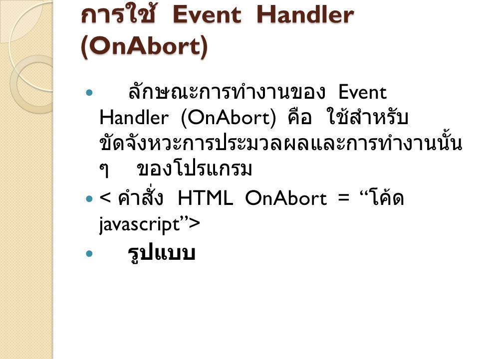 การใช้ Event Handler (OnBlur) การใช้ Event Handler (OnBlur) จะ ใช้เมื่อออบเจ็กต์ต่าง ๆ เกิดการสูญเสีย Focus มีการทำงานของฟอร์ม เช่น มี แบบฟอร์มที่ให้เลือกใส่ข้อมูล เช่น Check Box, Radio Botton การทำงานของ OnBlur จะทำงานเมื่อมีการคลิกในส่วนที่ เป็นพื้นที่ว่างของฟอร์ม