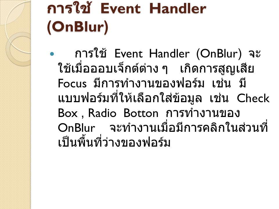 การใช้ Event Handler (OnClick) Event Handler (OnClick) จะทำงาน ทันทีเมื่อมีการคลิกเมาส์บนออบเจ็กต์ต่าง ๆ ที่อยู่บนฟอร์ม