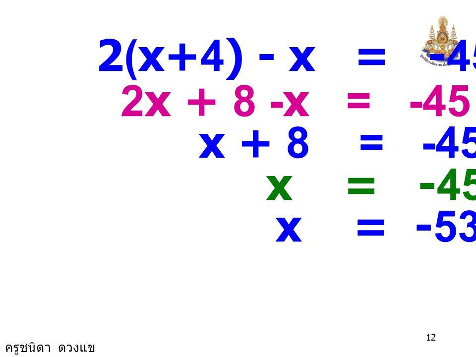 ครูชนิดา ดวงแข 11 วิธีทำ ให้ x แทนจำนวนคี่ที่น้อยที่สุด จำนวนคี่สามจำนวนที่เรียงติดกันจาก น้อยไปมากคือ x, x+2 และ x+4 ผลต่างของสองเท่าของจำนวนคี่ที่มาก ที่สุดกับจำนวนคี่ที่น้อยที่สุดเป็น -45 จะได้สมการ 2(x+4) - x = -45