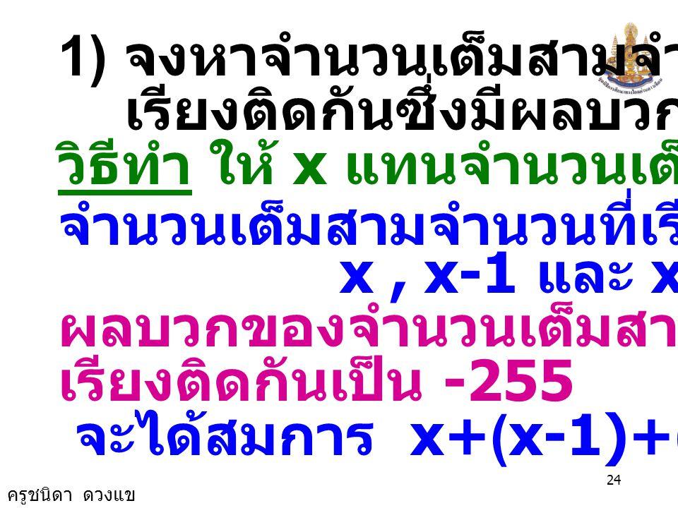 ครูชนิดา ดวงแข 23 ตรวจสอบ จำนวนแรกคือ -86 จำนวนสามจำนวนที่เรียงติดกันคือ คือ -86, -86 + 1 = -85 และ -86+2 = -84 ผลบวกของจำนวนสามจำนวนที่เรียง ติดกันเป็น (-86)+(-85)+(-84) = -255 เป็นจริงตามเงื่อนไขในโจทย์ จำนวนสามจำนวนคือ -86, -85 และ -84 ตอบ -86, -85 และ -84