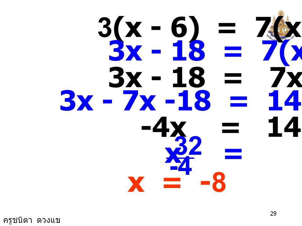 ครูชนิดา ดวงแข 28 วิธีทำ ให้ x แทนจำนวนคู่จำนวนแรก จำนวนคู่อีกจำนวนหนึ่งที่น้อย x -2 นำ 6 มาลบออกจากจำนวนมากแล้ว คูณด้วย 3 คือ 3(x-6) จะได้เท่ากับ 4 บวกจำนวนน้อยแล้ว คูณด้วย 7 คือ 7[(x-2)+4] จะได้สมการ 3(x-6) = 7[(x -2) +4]