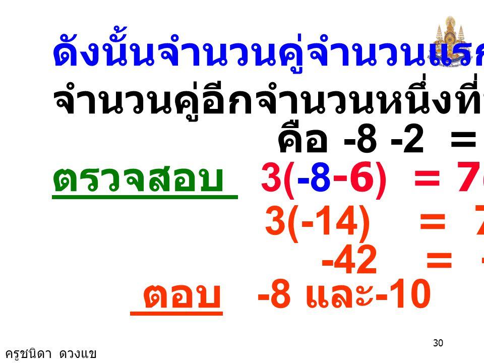 ครูชนิดา ดวงแข 29 3(x - 6) = 7(x-2+4) 3x - 18 = 7(x+2) 3x - 18 = 7x + 14 3x - 7x -18 = 14 -4x = 14 + 18 x = -4 32 x = -8