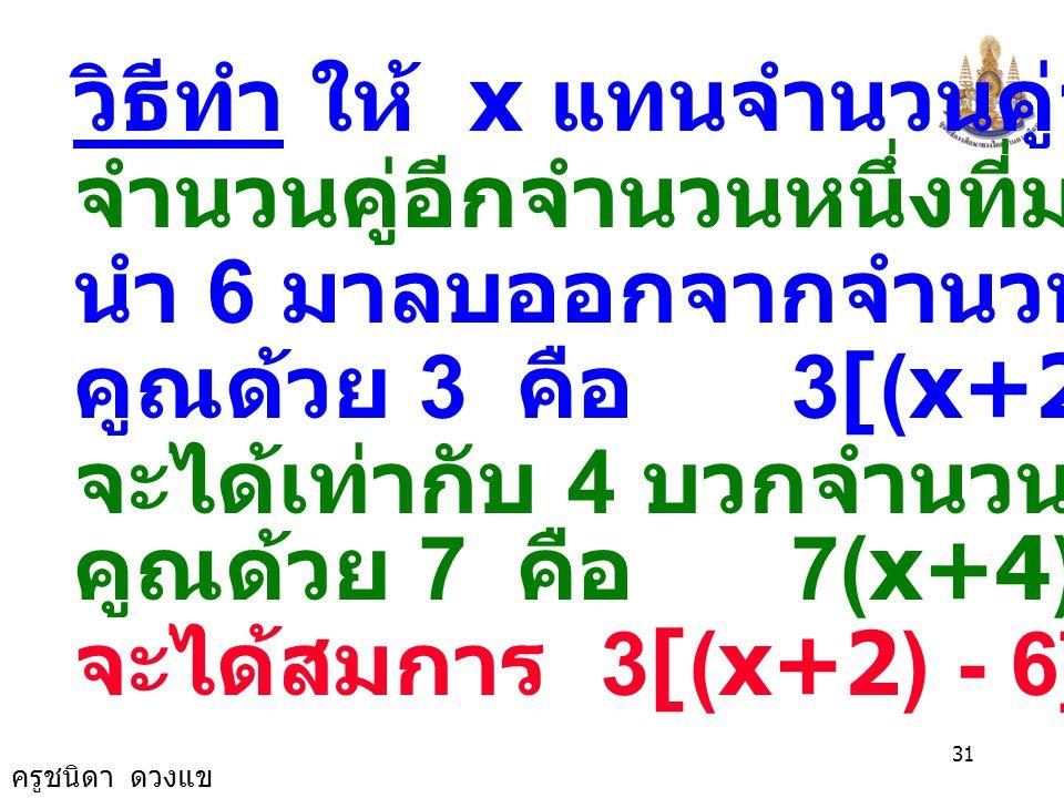 ครูชนิดา ดวงแข 30 ดังนั้นจำนวนคู่จำนวนแรก คือ -8 จำนวนคู่อีกจำนวนหนึ่งที่น้อยกว่า คือ -8 -2 = -10 ตรวจสอบ 3(-8-6) = 7(-10+4) 3(-14) = 7(-6) -42 = -42 ตอบ -8 และ -10
