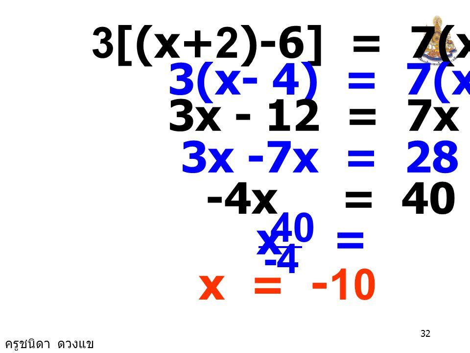 ครูชนิดา ดวงแข 31 วิธีทำ ให้ x แทนจำนวนคู่จำนวนแรก จำนวนคู่อีกจำนวนหนึ่งที่มาก x+2 นำ 6 มาลบออกจากจำนวนมากแล้ว คูณด้วย 3 คือ 3[(x+2) - 6] จะได้เท่ากับ 4 บวกจำนวนน้อยแล้ว คูณด้วย 7 คือ 7(x+4) จะได้สมการ 3[(x+2) - 6] = 7(x+4)