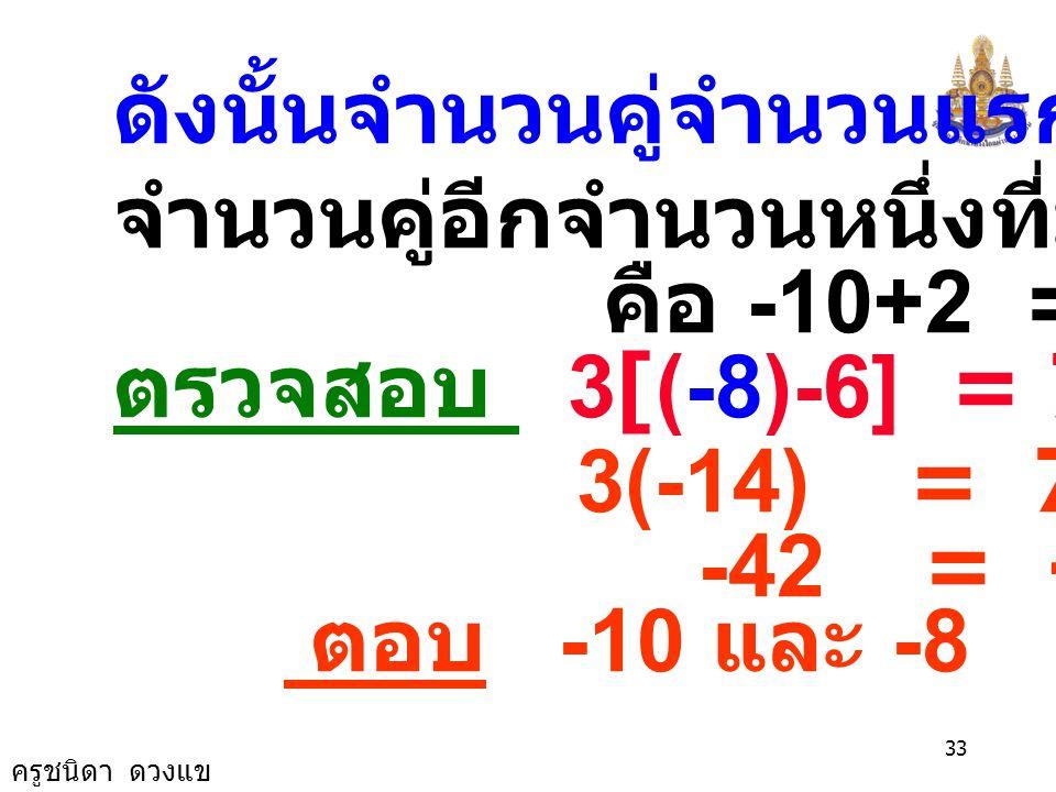 ครูชนิดา ดวงแข 32 3[(x+2)-6] = 7(x+4) 3(x- 4) = 7(x+4) 3x - 12 = 7x + 28 3x -7x = 28 +12 -4x = 40 x = -4 40 x = -10