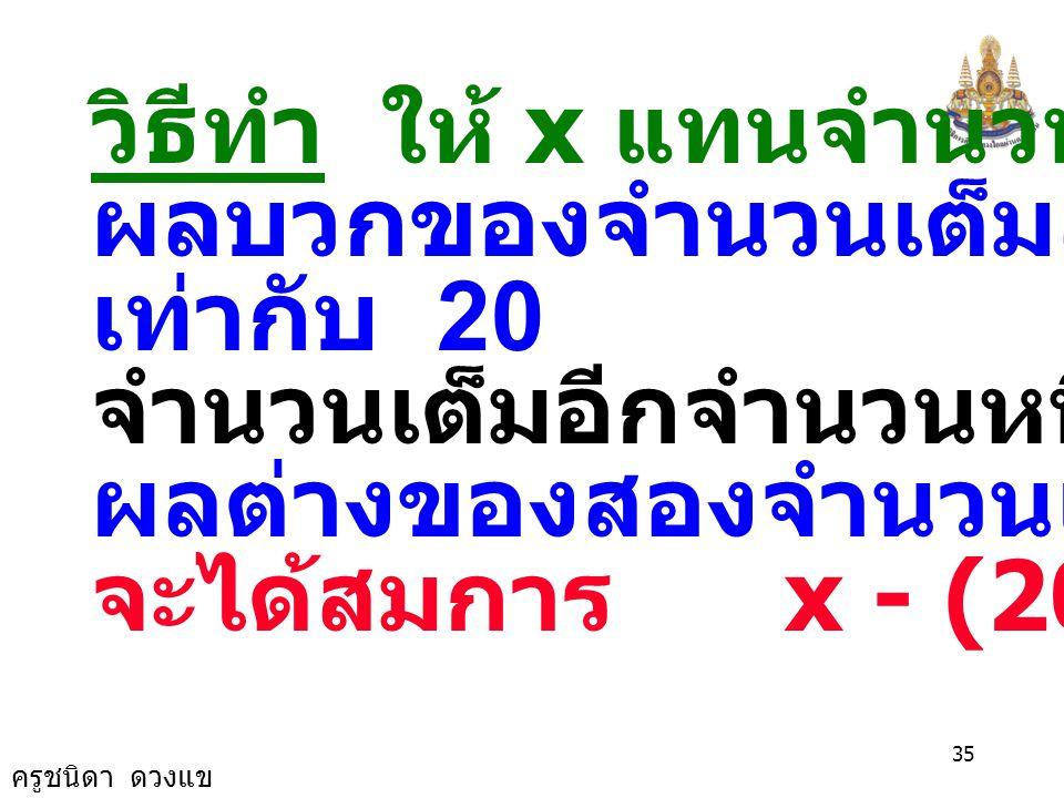 ครูชนิดา ดวงแข 34 5) ถ้าผลบวกของจำนวนเต็มสอง จำนวนเท่ากับ 20 และผลต่างของ สองจำนวนนั้นเท่ากับ 2 จงหา จำนวนสองจำนวนนั้น