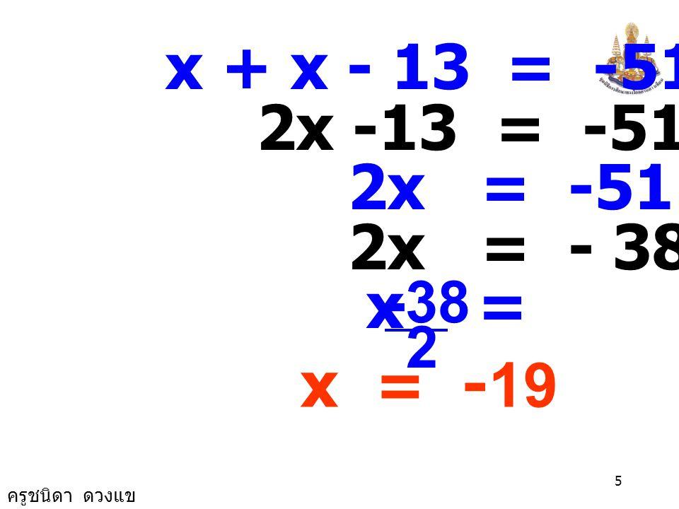 ครูชนิดา ดวงแข 4 ให้ x แทนจำนวนเต็มจำนวนหนึ่ง จำนวนเต็มอีกจำนวนหนึ่งที่น้อย กว่า x อยู่ 13 เป็น x - 13 ผลบวกของจำนวนเต็มสองจำนวน เป็น -51 จะได้สมการ x + (x-13) = -51