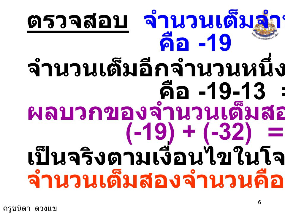 ครูชนิดา ดวงแข 26 ตรวจสอบ จำนวนแรกคือ -84 จำนวนสามจำนวนที่เรียงติดกันคือ คือ -84, -84 - 1 = -85 และ -84-2 = -86 ผลบวกของจำนวนสามจำนวนที่เรียง ติดกันเป็น (-84)+(-85)+(-86) = -255 เป็นจริงตามเงื่อนไขในโจทย์ จำนวนสามจำนวนคือ -84, -85 และ -86 ตอบ -84, -85 และ -86