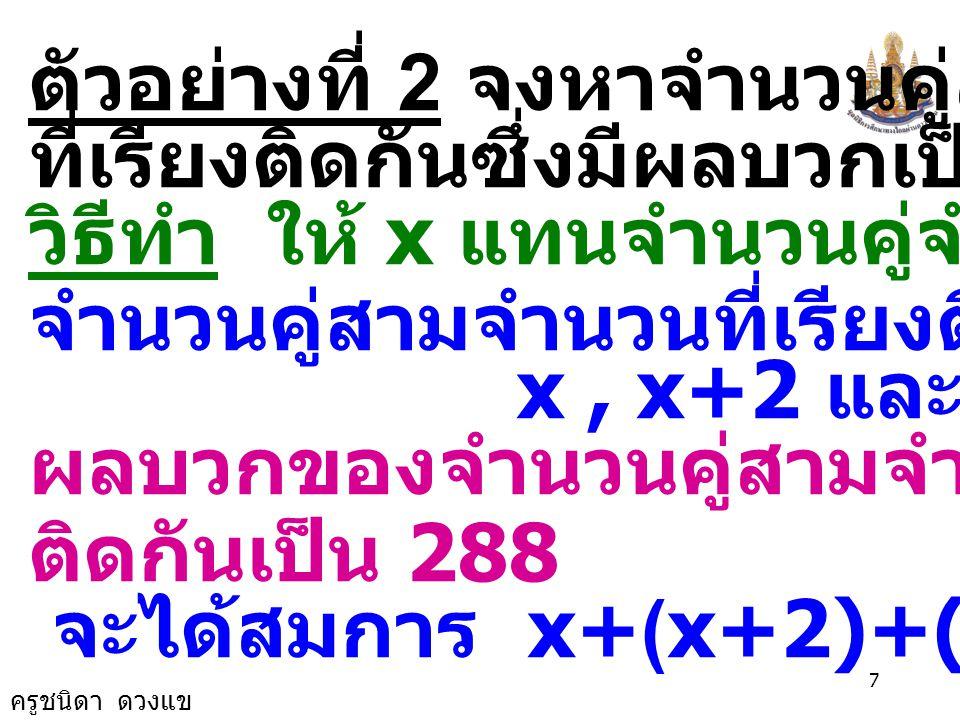 ครูชนิดา ดวงแข 7 ตัวอย่างที่ 2 จงหาจำนวนคู่สามจำนวน ที่เรียงติดกันซึ่งมีผลบวกเป็น 288 วิธีทำ ให้ x แทนจำนวนคู่จำนวนแรก จำนวนคู่สามจำนวนที่เรียงติดกันคือ x, x+2 และ x+4 ผลบวกของจำนวนคู่สามจำนวนที่เรียง ติดกันเป็น 288 จะได้สมการ x+(x+2)+(x+4) = 288